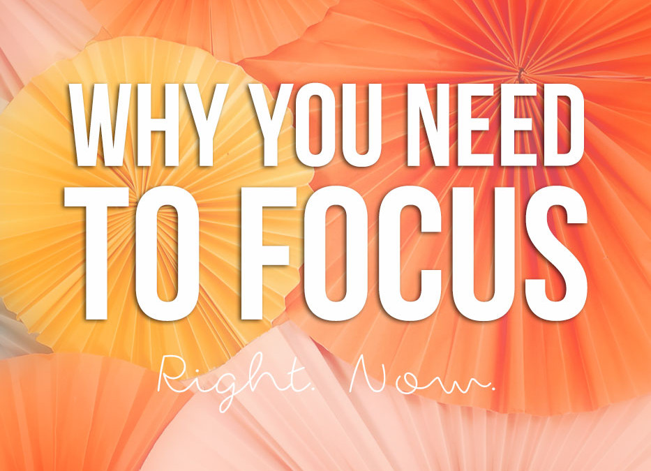 Why you need to FOCUS… Right. Now.