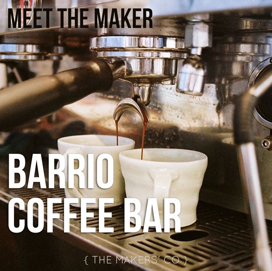 Meet the Maker - Barrio Coffee Bar