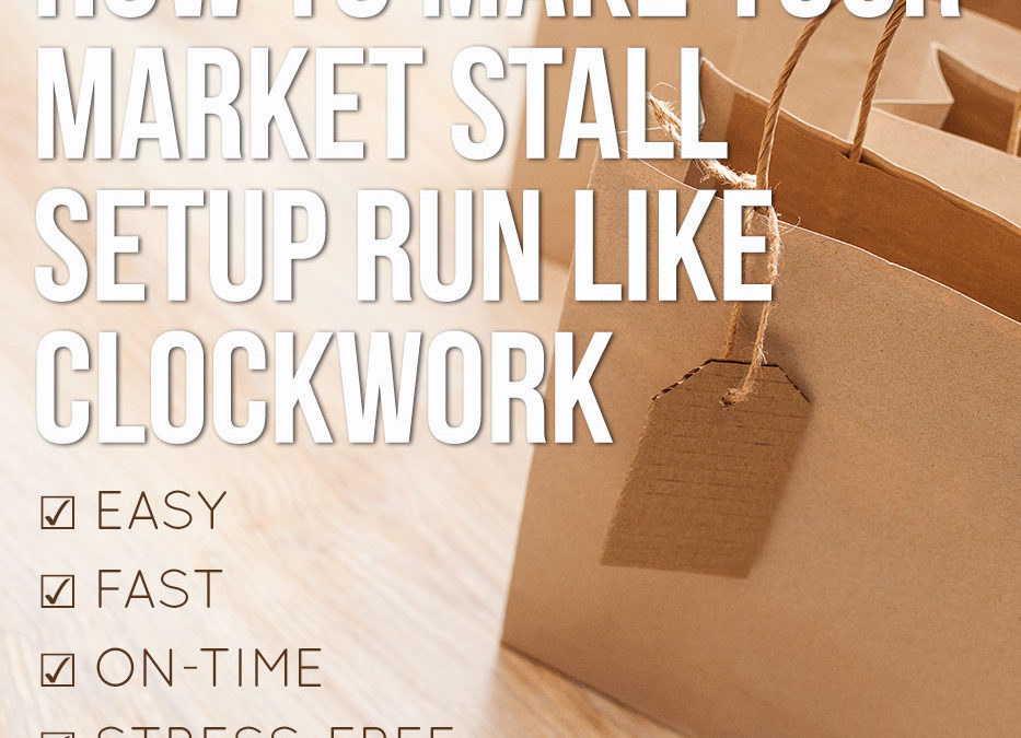 How to make your Market Stall setup run like clockwork: Easy, Fast, On-time and Stress-Free – every time!